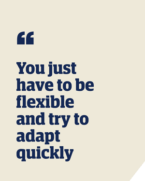 Quote: 'You just have to be flexible and try to adapt quickly'