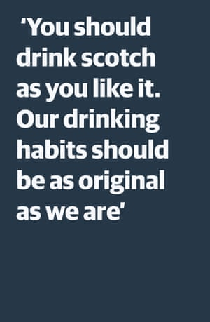 Quote: 'You should drink scotch as you like it. Our drinking habits should be as unique as we are'