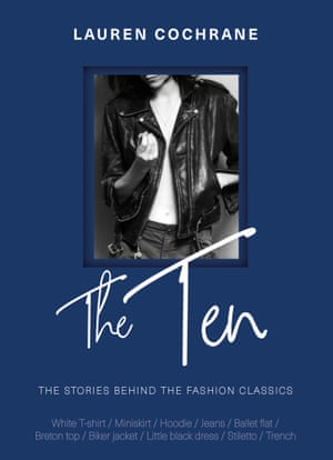 Lauren Cochrane's book, The Ten: stories behind the fashion classics, documents the story of 10 key wardrobe pieces including the white T-shirt, jeans and the LBD, charting the story of each item's creation, its journey to popularity, and why it matters today. (Welbeck, £14.99) guardianbookshop.com