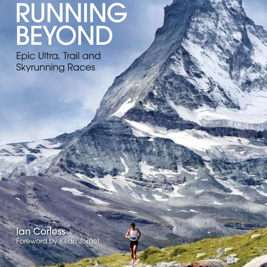 Running Beyond: Epic Ultra, Trail and Skyrunning Races by Ian Corless Foreword by Kilian Jornet Published by Aurum Press