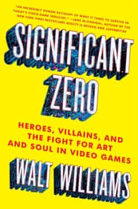 Significant Zero- Heroes, Villains, and the Fight for Art and Soul in Video Games by Walt Williams