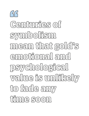 Quote: Centuries of symbolism mean that gold's emotional and psychological value is unlikely to fade any time soon.
