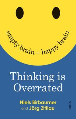 Thinking is Overrated: empty brain – happy brain by Niels Birbaumer and Jörg Zittlau (Scribe, $27.99)