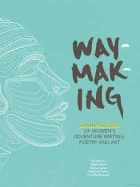 Cover of Waymaking: An Anthology of Women's Adventure Writing, Poetry and Art, edited by Helen Mort, Claire Carter, Heather Dawe and Camilla Barnard