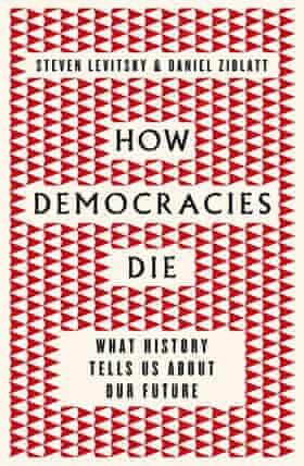 Steven Levitsky and Daniel Ziblatt, How Democracies Die