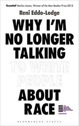Why I'm No Longer Talking to White People About Race by Reni Eddo-Lodge (Bloomsbury)