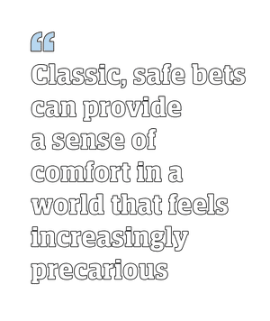 """""""Classic, safe bets can provide a sense of comfortin a world that feels increasingly precarious"""""""