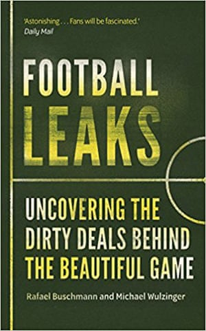 Football Leaks- Uncovering the Dirty Deals Behind the Beautiful Game by Rafael Buschmann & Michael Wulzinger