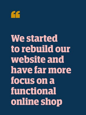 Quote: 'We started to rebuild our website and have far more focus on a functional online shop'