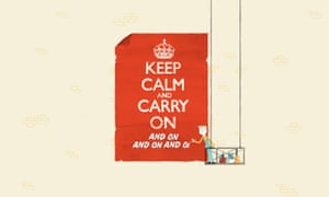 Keep Calm and Carry On ( and On and On and On)