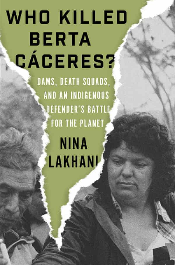 Who Killed Berta Cáceres? Dams, Death Squads, and an Indigenous Defender's Battle for the Planet by Nina Lakhani.