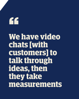 Quote: We have video chats [with customers] to talk through ideas, then they take measurements