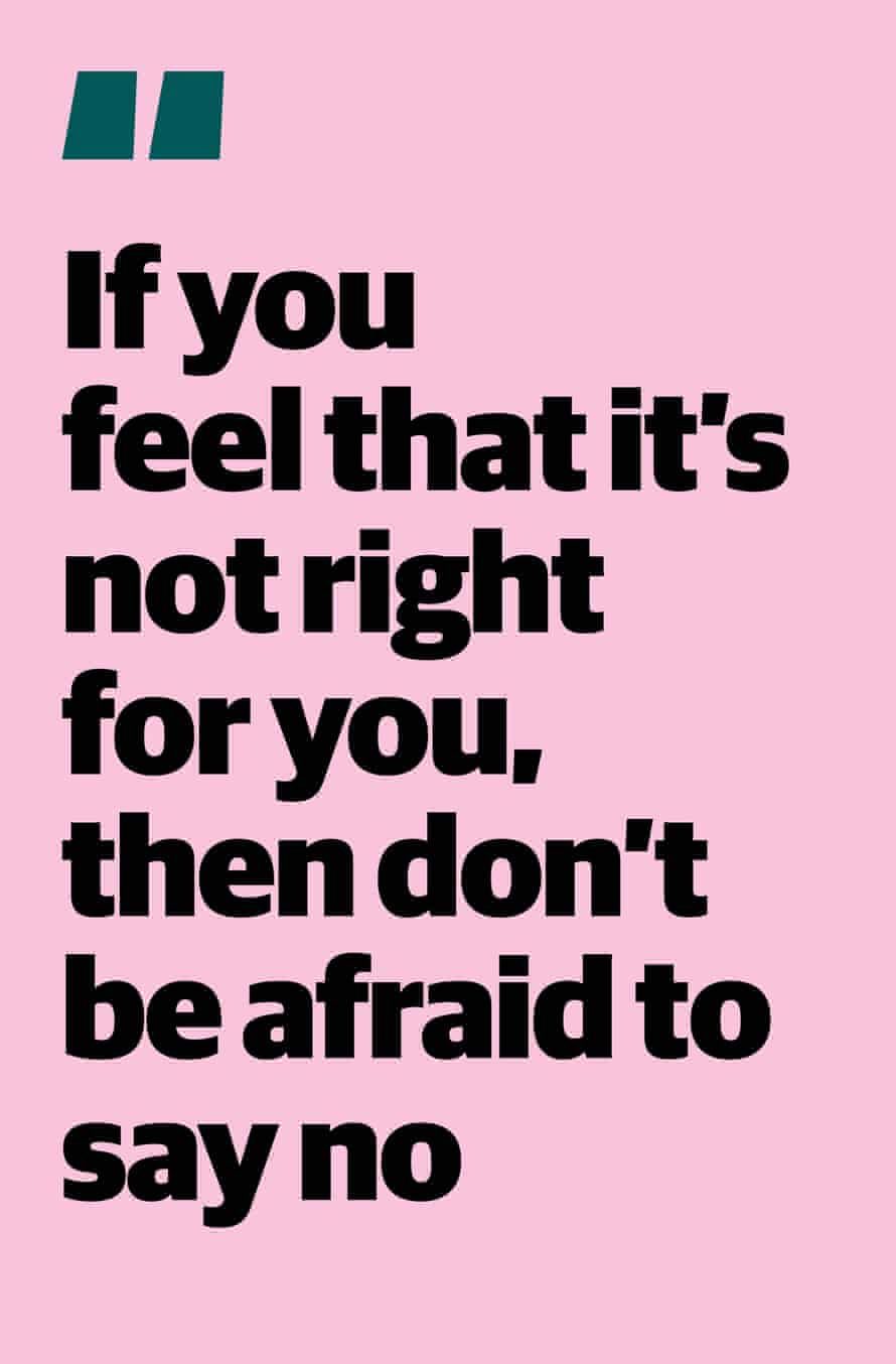 """Quote: """"If you feel that it's not right for you, then don't be afraid to say no"""""""