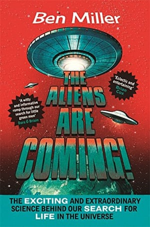 The Aliens Are Coming!: The Exciting and Extraordinary Science Behind Our Search for Life in the Universe. By Ben Miller