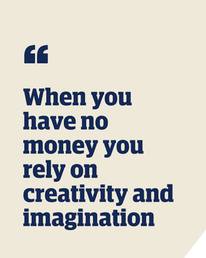 Quote: 'When you have no money you rely on creativity and imagination'
