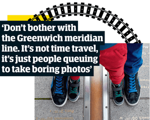 'Don't bother with the Greenwich meridian line. It's not time travel, it's just people queuing to take boring photos.'