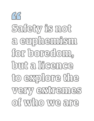 """Quote: """"Safety is not a euphemism for boredom, but a licence to explore the very extremes of who we are"""""""