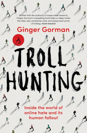 Troll Hunting, a book by Australian journalist Ginger Gorman, out February 2018