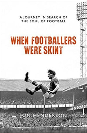 When Footballers Were Skint- A Journey in Search of the Soul of Football by Jon Henderson