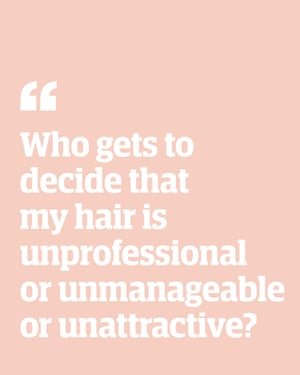 Quote: 'Who gets to decide that my hair is unprofessional or unmanageable or unattractive?'