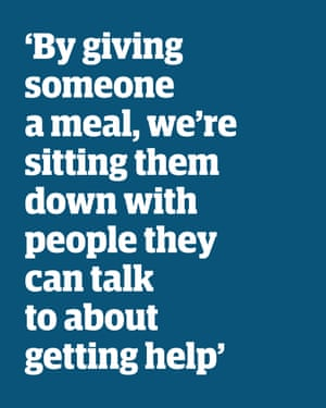 Quote: 'By giving someone a meal, we're sitting down with people they can talk to about getting help'