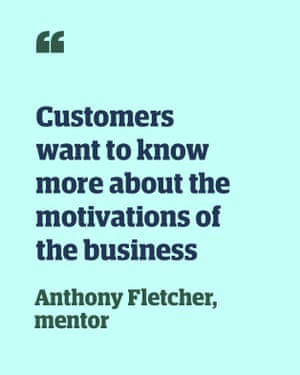 Quote from Anthony Fletcher, mentor: 'Customers want to know more about the motivations of the business'