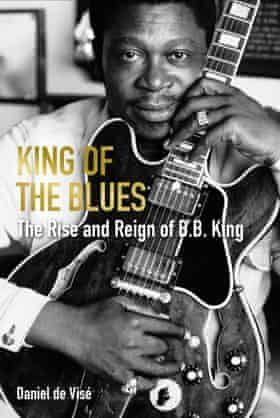 King of the Blues The Rise and Reign of BB King