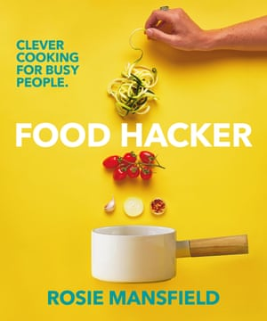 Food Hacker: Clever Cooking for Busy People by Rosie Mansfield (Penguin, $32.99) is out now