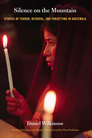 Silence on the Mountain: Stories of Terror, Betrayal and Forgetting in Guatemala by Daniel Wilkinson
