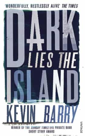 Kevin Barry Dark Lies the Island