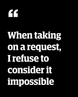 Quote: 'When taking on a request, I refuse to consider it impossible'