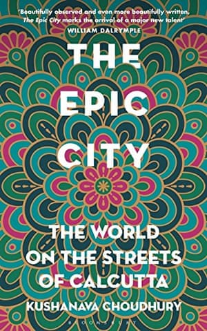 The Epic City: The World on the Streets of Calcutta Hardcover – 10 Aug 2017 by Kushanava Choudhury