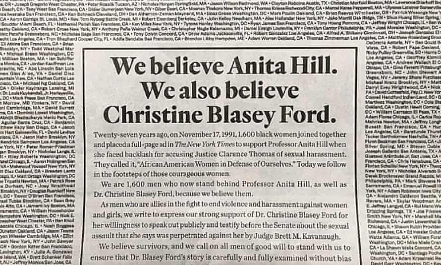 A note signed by 1,600 men in support of Anita Hill and Christine Blasey Ford, placed in the New York Times on 26 September 2018. It echoes a similar advert signed by 1,600 black women in support of Hill in 1991. That year Hill gave testimony against now-Justice Clarence Thomas, whom she accused of sexual harassment. Christine Blasey Ford is due to testify this week that current supreme court nominee Brett Kavanaugh sexually assaulted her.