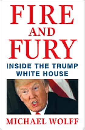 Fire and Fury: Inside The Trump White House by Michael Wolff (Little, Brown £20)