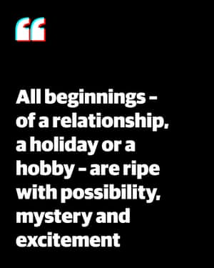 Quote: 'All beginnings - of a relationship, a holiday or a hobby - are ripe with possibility, mystery and excitement'