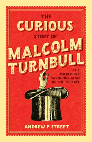 The Curious Story of Malcolm Turnbull the Incredible Shrinking Man in the Top Hat by Andrew P Street