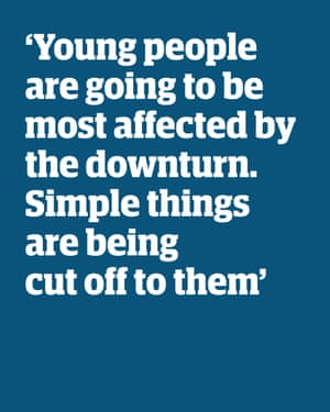 """Quote: """"Young people are going to be most affected by the downturn. Simple things are being cut off to them'"""
