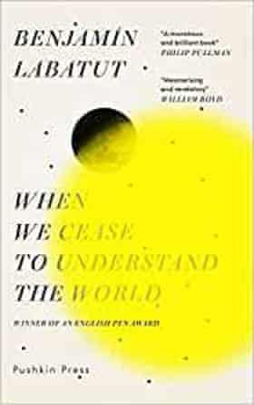 When We Cease to Understand the World by Benjamin Labatut