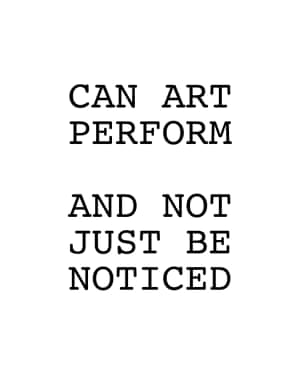 Can art perform and not just be noticed by Peter Fend