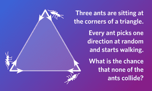 Each ant has a choice of two directions, both along a side of the triangle.