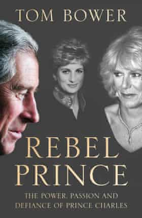 Rebel Prince: The Power, Passion and Defiance of Prince Charles by Tom Bower (William Collins, £20)