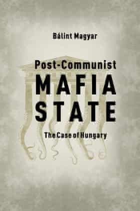 Balint Magyar, Post-Communist Mafia State: The Case of Hungary by Central European University Press