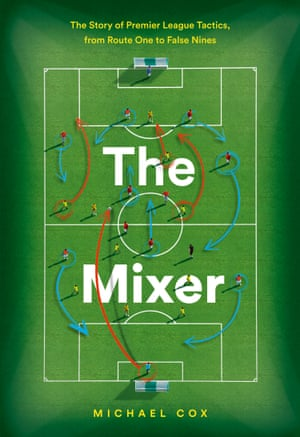 The Mixer by Michael Cox: The Story of Premier League Tactics, from Route One to False Nines