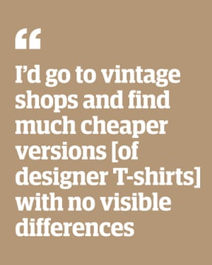 Quote: 'I'd go to vintage shops and find much cheaper versions [of designer T-shirts] with no visible differences'