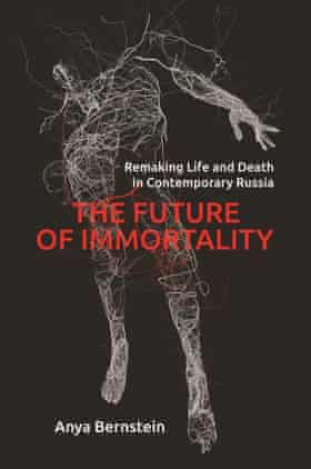 The Future of Immortality: Remaking Life and Death in Contemporary Russia Anya Bernstein