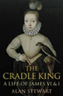 The Cradle King: A Life of James VI & I by Alan Stewart