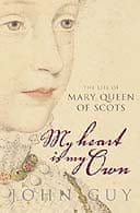 My Heart Is My Own: The Life of Mary Queen of Scots by John Guy