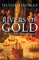 Rivers of Gold: The Rise of the Spanish Empire by Hugh Thomas