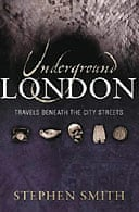 Underground London: Travels Beneath the City's Streets by Stephen Smith