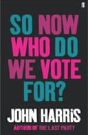 So Now Who Do We Vote For? by John Harris